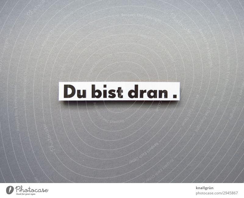 Du bist dran. Schriftzeichen Schilder & Markierungen Kommunizieren grau schwarz weiß Gefühle Vorfreude Mut Tatkraft Verantwortung Verlässlichkeit gewissenhaft