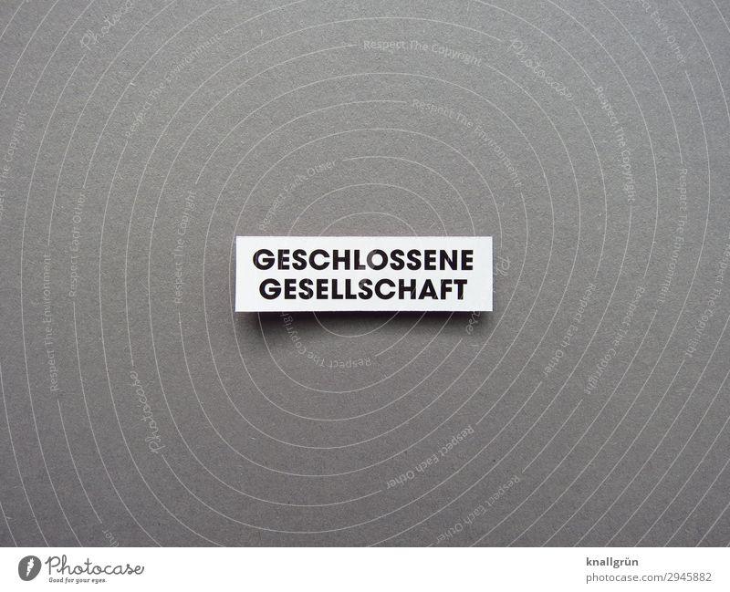 GESCHLOSSENE GESELLSCHAFT Schriftzeichen Schilder & Markierungen Kommunizieren grau schwarz weiß Gefühle Sicherheit Schutz Zusammensein