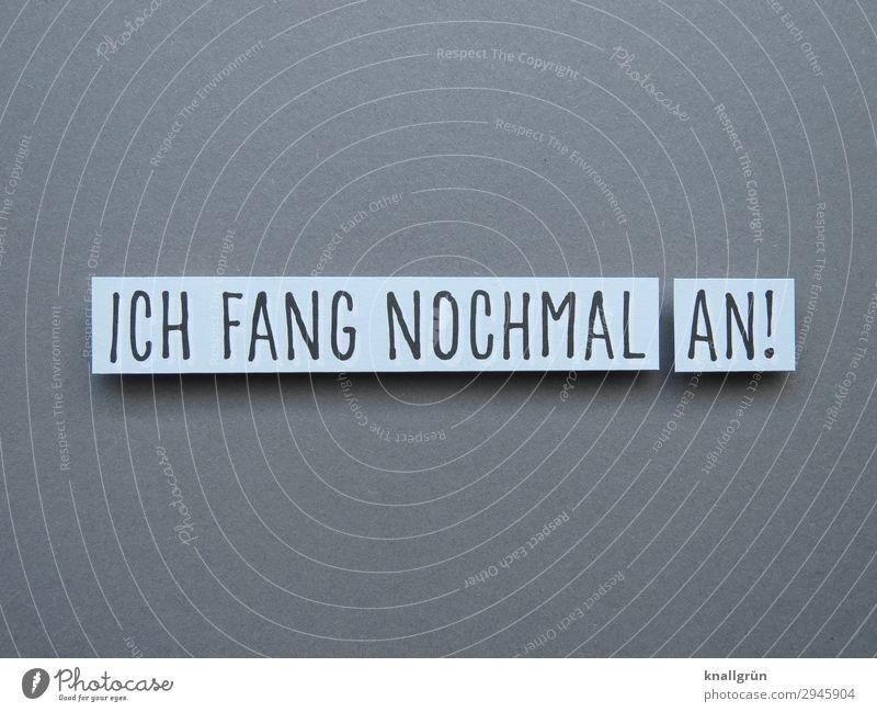 ICH FANG NOCHMAL AN! Schriftzeichen Schilder & Markierungen Kommunizieren grau weiß Gefühle Mut Tatkraft gewissenhaft fleißig diszipliniert Ausdauer Beginn