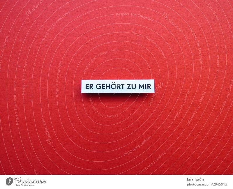 ER GEHÖRT ZU MIR weiß rot schwarz Liebe Gefühle Glück Paar Zusammensein Freundschaft Schriftzeichen Kommunizieren Schilder & Markierungen Lebensfreude Romantik
