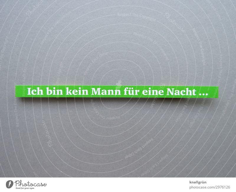 Ich bin kein Mann für eine Nacht ... Schriftzeichen Schilder & Markierungen Kommunizieren Zusammensein grau grün weiß Gefühle selbstbewußt Leidenschaft Begierde