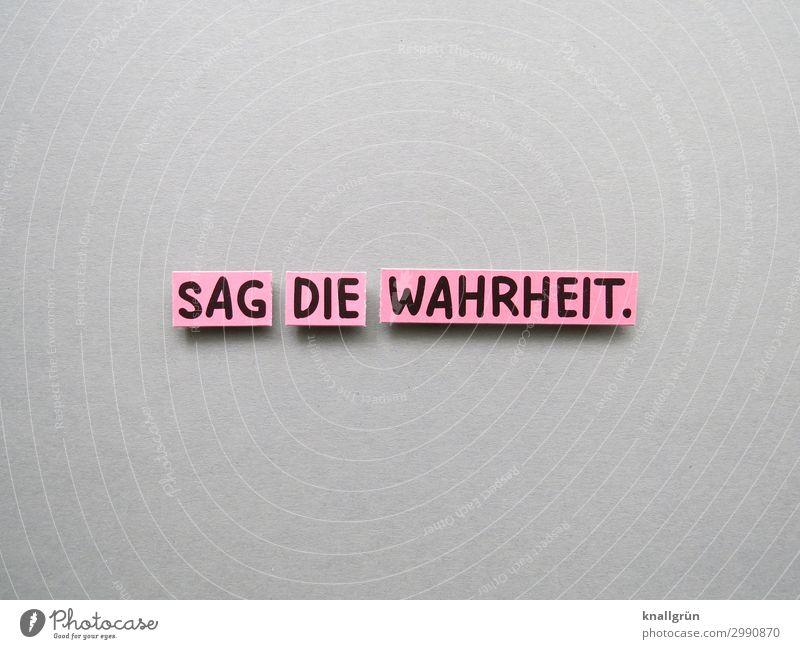 SAG DIE WAHRHEIT. Schriftzeichen Schilder & Markierungen Kommunizieren grau rosa schwarz Gefühle Wahrheit Ehrlichkeit Neugier Farbfoto Studioaufnahme