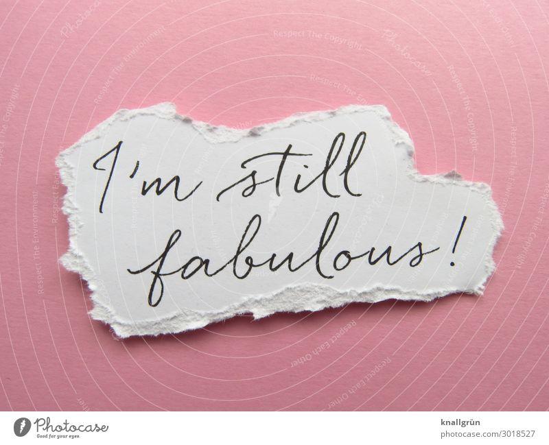 I'm still fabulous! Schriftzeichen Schilder & Markierungen Kommunizieren rosa schwarz weiß Gefühle Glück Begeisterung selbstbewußt Hochmut Übermut fantastisch