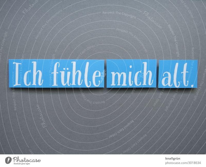 Ich fühle mich alt. Schriftzeichen Schilder & Markierungen Kommunizieren blau grau weiß Gefühle Traurigkeit Sorge Erschöpfung Frustration Senior Leben Tod