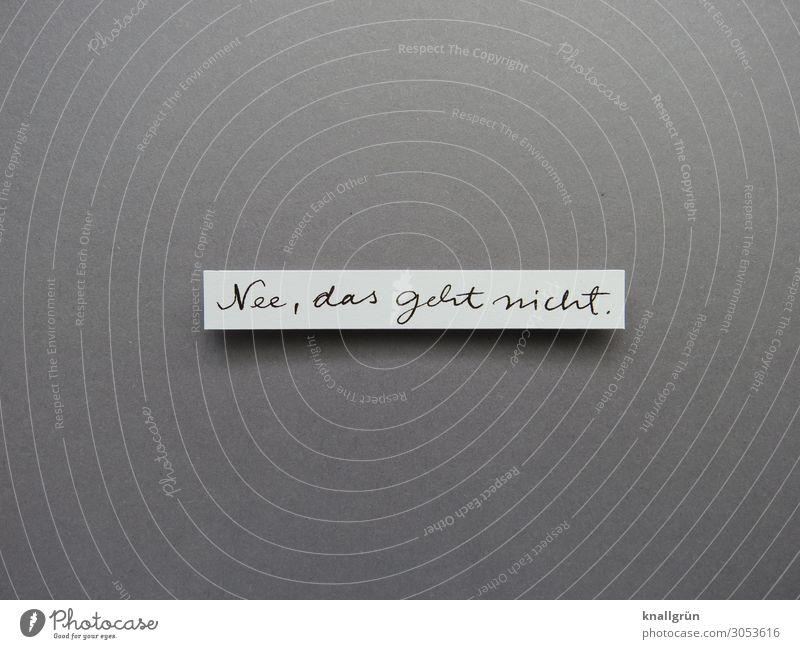 Nee, das geht nicht. Schriftzeichen Schilder & Markierungen Kommunizieren grau schwarz weiß Gefühle Enttäuschung Entschlossenheit Misserfolg Sorge Verbote