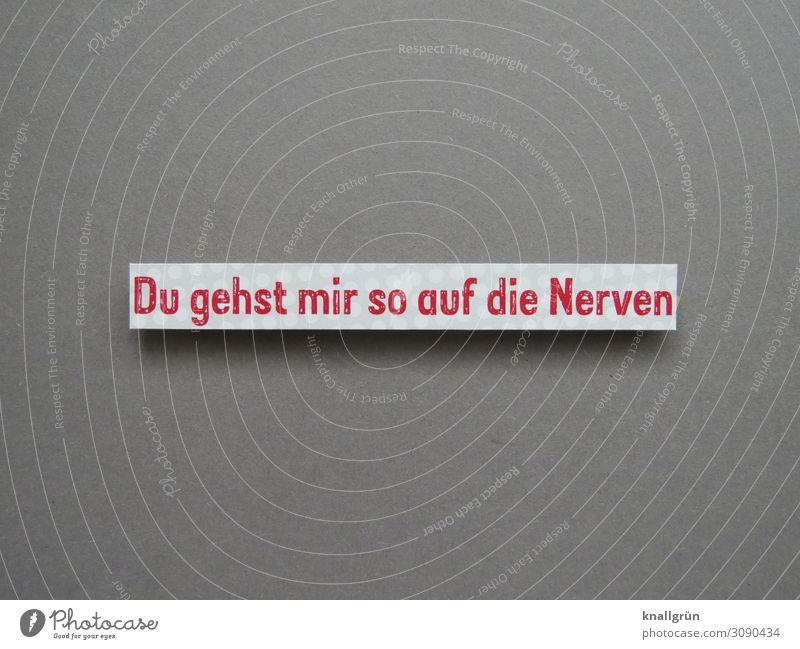 Du gehst mir so auf die Nerven Schriftzeichen Schilder & Markierungen Kommunizieren Aggression grau rot weiß Gefühle Ärger gereizt Partnerschaft Stimmung