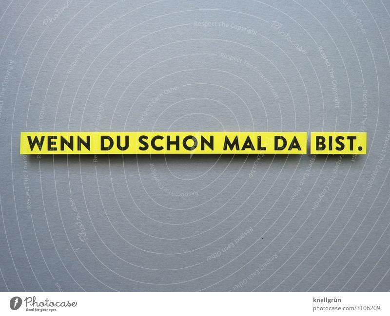 WENN DU SCHON MAL DA BIST. Schriftzeichen Schilder & Markierungen Kommunizieren Coolness gelb grau schwarz Gefühle Gleichmut Farbfoto Studioaufnahme
