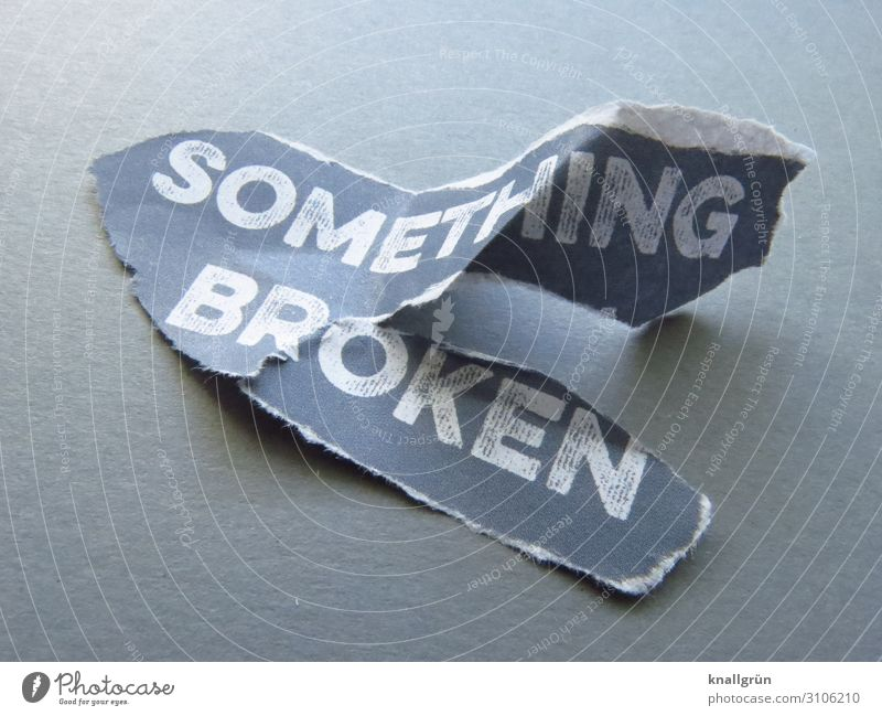 SOMETHING BROKEN Schriftzeichen Schilder & Markierungen Kommunizieren kaputt grau weiß Gefühle Traurigkeit Sorge Enttäuschung schuldig Verzweiflung Frustration