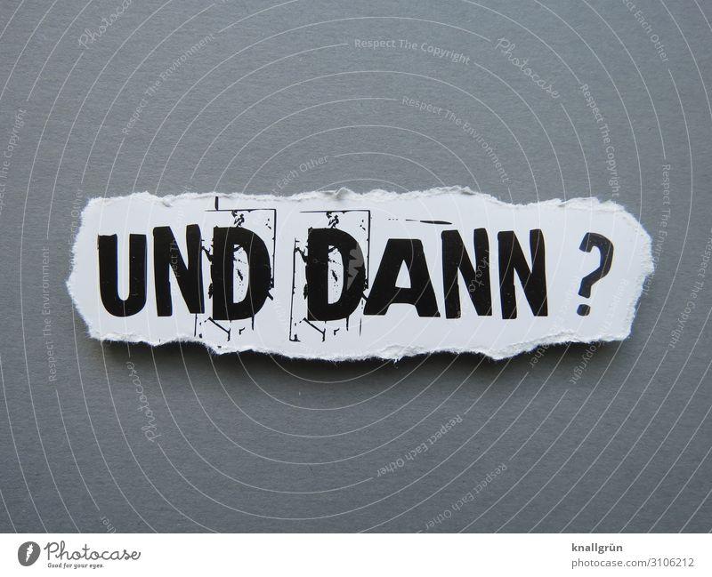 UND DANN? weiß schwarz Gefühle grau Schriftzeichen Kommunizieren Schilder & Markierungen Neugier Fragen Interesse