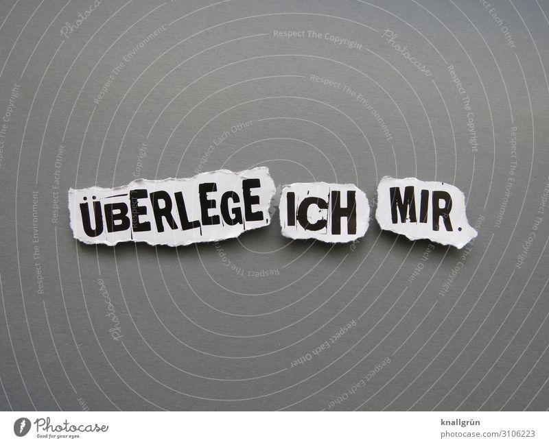 ÜBERLEGE ICH MIR. weiß schwarz Gefühle Denken grau Schriftzeichen Kommunizieren Schilder & Markierungen Wissen vernünftig