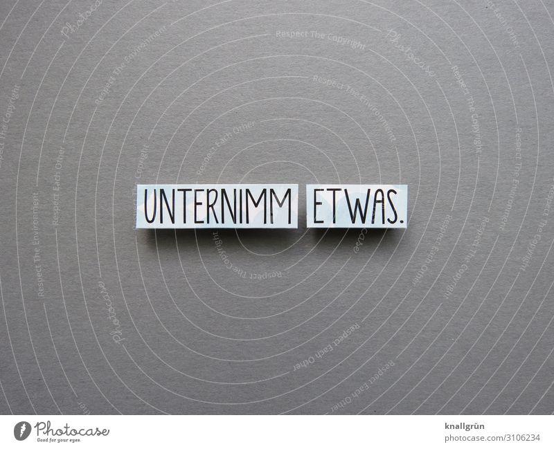 UNTERNIMM ETWAS. Schriftzeichen Schilder & Markierungen Kommunizieren machen grau schwarz weiß Gefühle Mut Tatkraft Verantwortung Neugier Energie