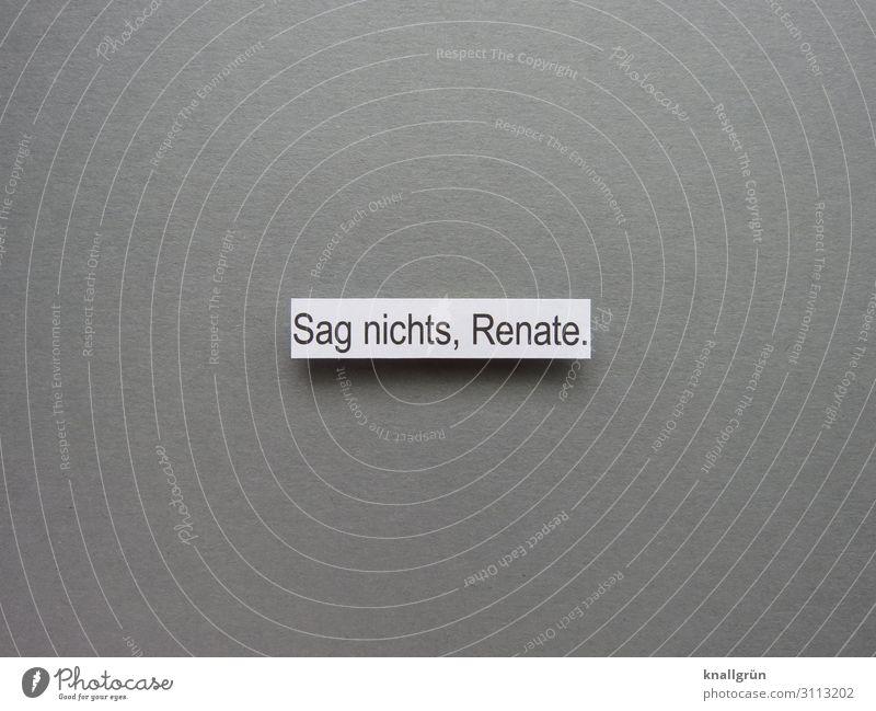 Sag nichts, Renate. Schriftzeichen Schilder & Markierungen Kommunizieren grau schwarz weiß Gefühle Vorsicht Selbstbeherrschung schweigen resignieren