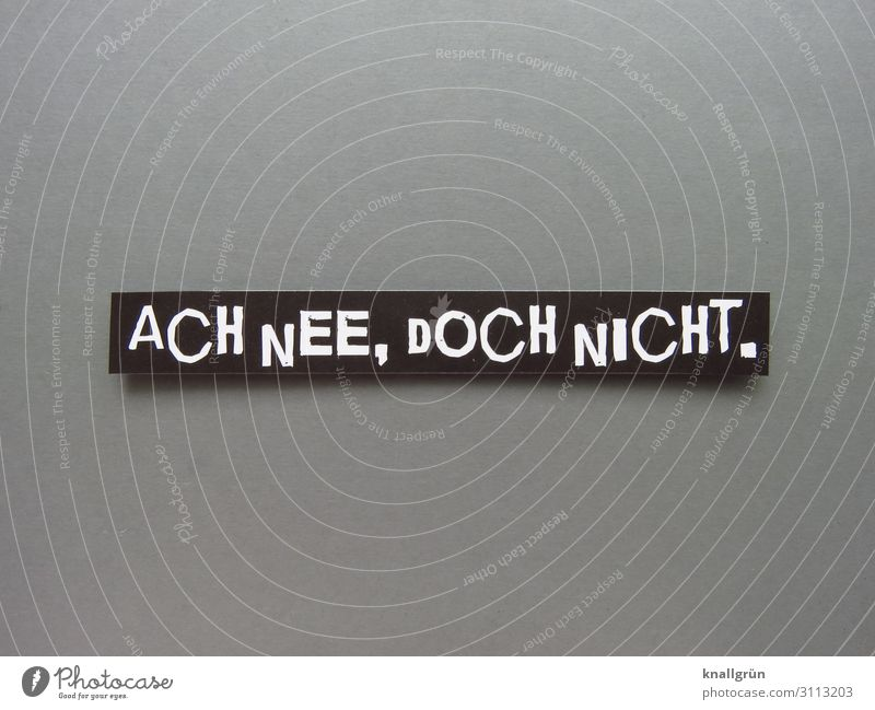 ACH NEE, DOCH NICHT. Schriftzeichen Schilder & Markierungen Kommunizieren grau schwarz weiß Gefühle vernünftig Neugier Angst Sorge Irritation unsicher Ablehnung