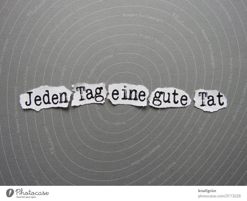 Jeden Tag eine gute Tat Schriftzeichen Schilder & Markierungen Kommunizieren grau schwarz weiß Gefühle Tugend Zufriedenheit Tatkraft Zusammensein Mitgefühl Güte