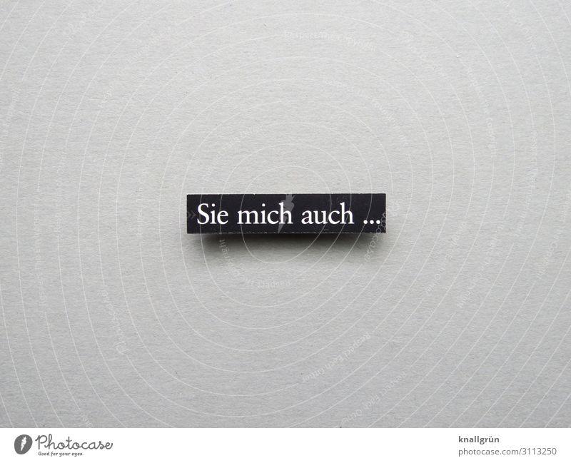 Sie mich auch ... Schriftzeichen Schilder & Markierungen Kommunizieren sprechen Aggression frech grau schwarz weiß Gefühle Stimmung Wut Ärger gereizt