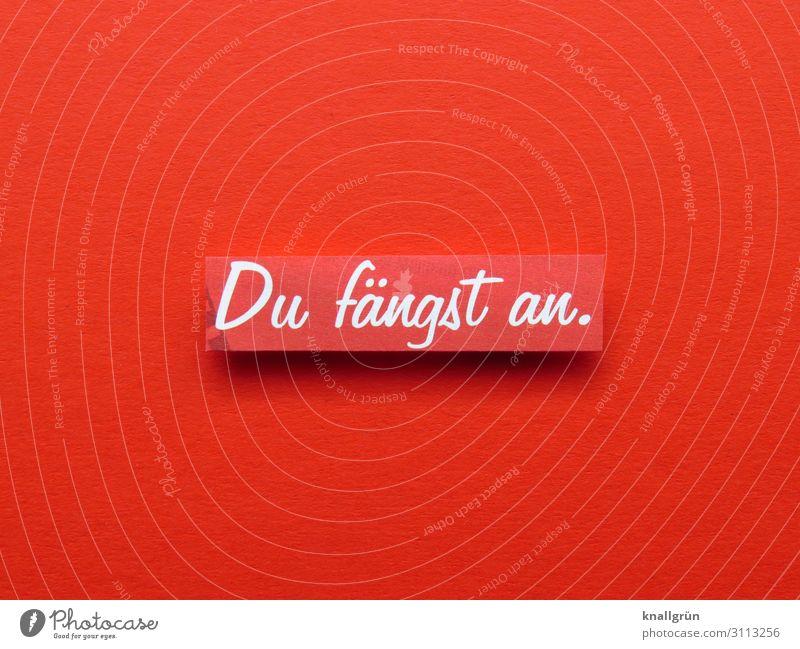 Du fängst an. Schriftzeichen Schilder & Markierungen Kommunizieren rot weiß Gefühle Vorfreude Zusammensein Neugier Beginn Erwartung planen Farbfoto