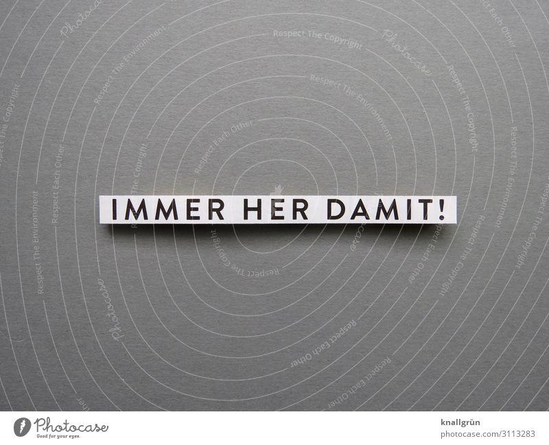IMMER HER DAMIT! Schriftzeichen Schilder & Markierungen Kommunizieren grau schwarz weiß Gefühle Vorfreude Begeisterung Neugier Interesse Gier Entschlossenheit