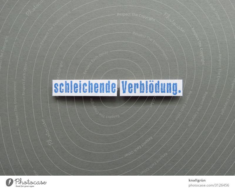 schleichende Verblödung. Schriftzeichen Schilder & Markierungen Kommunizieren blau grau weiß Gefühle dumm Bildung erleben Gesellschaft (Soziologie) Leben lernen