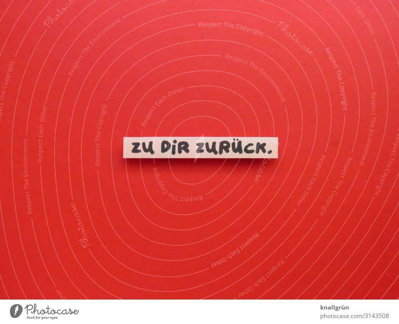 ZU DIR ZURÜCK. Schriftzeichen Schilder & Markierungen Kommunizieren Zusammensein rot schwarz Gefühle Optimismus Vertrauen Geborgenheit Sympathie Liebe Neugier