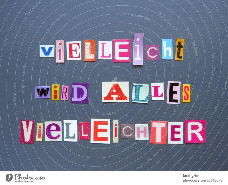 viELLEicht wiRD ALLES VieLLEicHTER Freude Leben Gefühle grau Zufriedenheit Schriftzeichen Kommunizieren Schilder & Markierungen Fröhlichkeit Lebensfreude