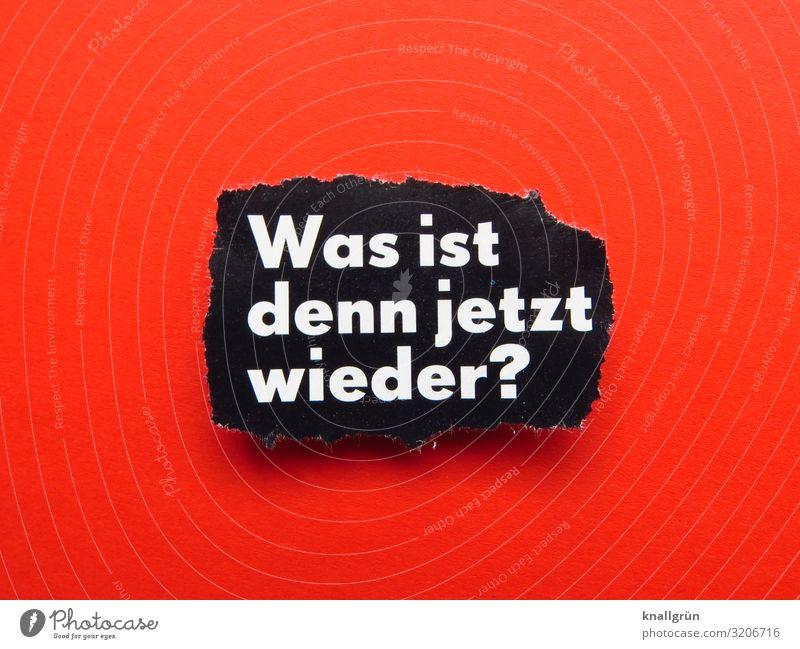 Was ist denn jetzt wieder? Schriftzeichen Schilder & Markierungen Kommunizieren Aggression rot schwarz weiß Gefühle Stimmung Stress Verzweiflung Ärger gereizt