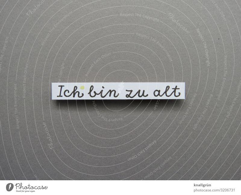 Ich bin zu alt Mensch Kommunizieren Kommunikation Sprache Mitteilung Einschätzung Buchstaben Wort Satz Farbfoto Typographie Text Hintergrund neutral Letter