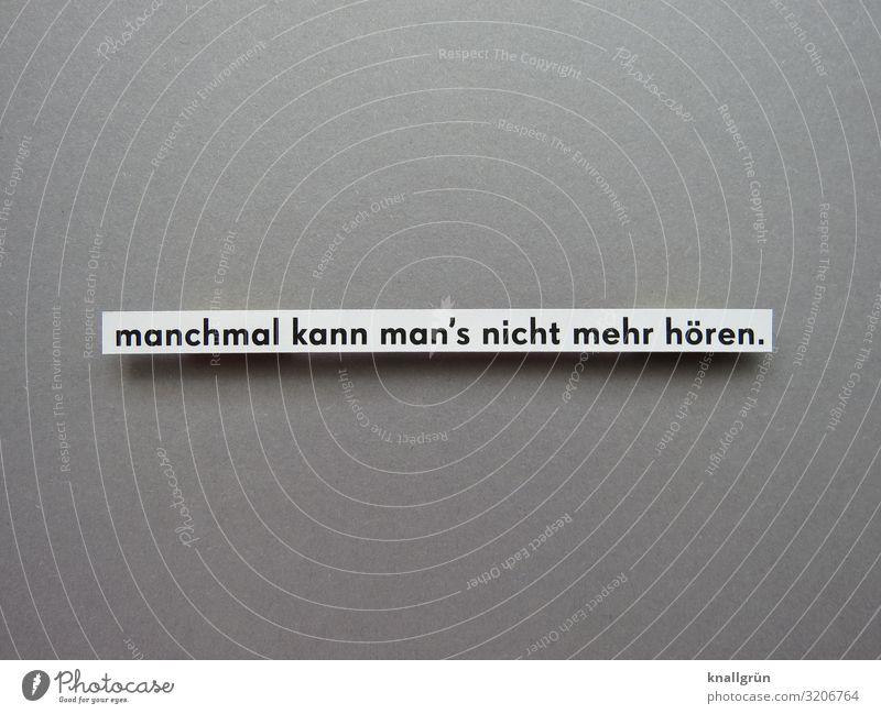 manchmal kann man's nicht mehr hören. weiß schwarz Gefühle grau Stimmung Schriftzeichen Kommunizieren Schilder & Markierungen erleben Klischee Unlust zuviel