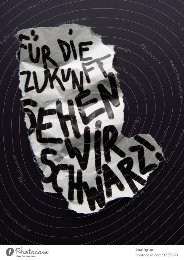 FÜR DIE ZUKUNFT SEHEN WIR SCHWARZ! Schriftzeichen Hinweisschild Warnschild Kommunizieren bedrohlich dunkel schwarz weiß Gefühle Neugier Sorge Zukunftsangst