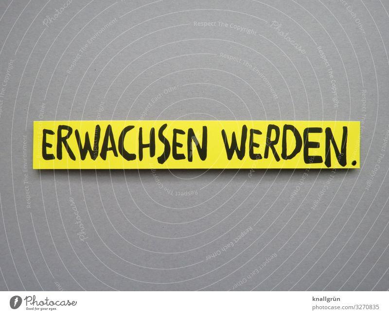 ERWACHSEN WERDEN. Schriftzeichen Schilder & Markierungen Kommunizieren gelb grau schwarz Gefühle Verantwortung vernünftig Neugier Beginn erleben Erwartung