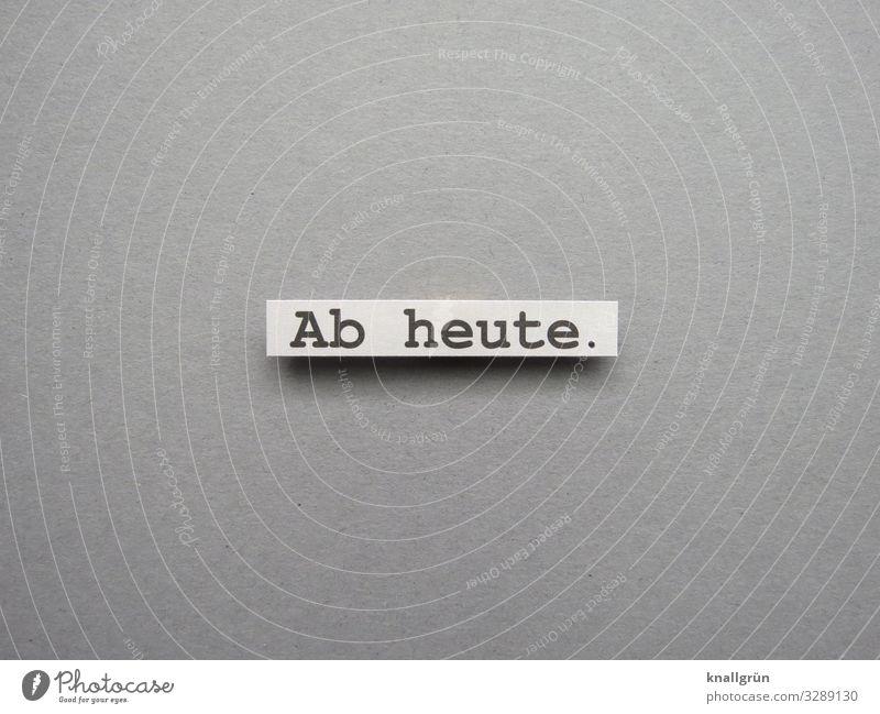 Ab heute. Beginn Zeit planen Zeitraum Anfang jetzt Erwartung ab heute anfangen Buchstaben Wort Satz Schriftzeichen Text Sprache Typographie Letter Kommunikation