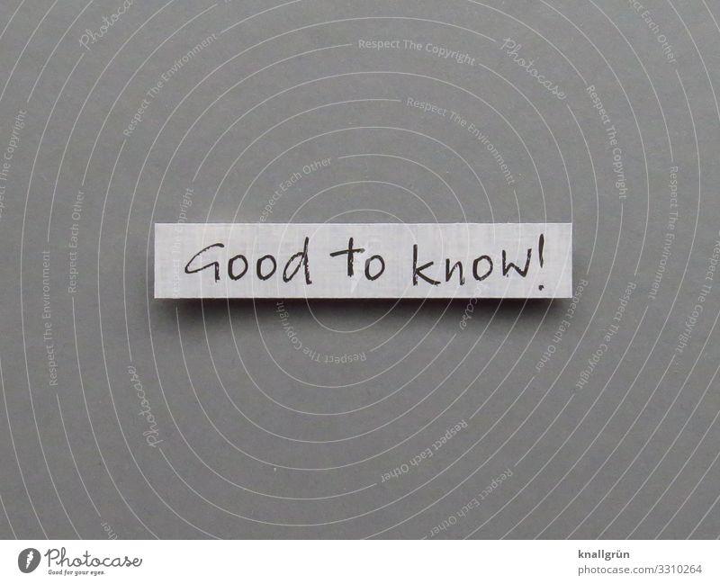 Good to know! Schriftzeichen Schilder & Markierungen Kommunizieren Neugier klug grau schwarz weiß Gefühle Zufriedenheit Interesse Erfahrung Problemlösung Wissen