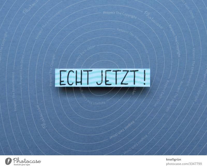 Echt jetzt! Empörung Gefühle Unverständnis Stimmung Erwartung Buchstaben Wort Satz Letter Text Typographie Sprache Lateinisches Alphabet Freisteller Mitteilung