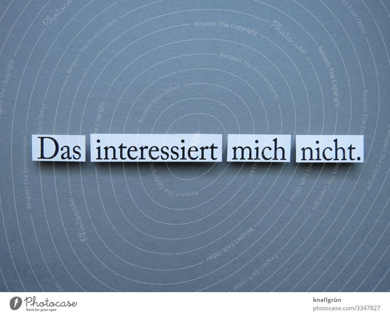 Das interessiert mich nicht Kommunikation Mitteilung Satz Interesse Text Wort Buchstaben Typographie Schriftzeichen ausgeschnitten grau weiß rechteckig