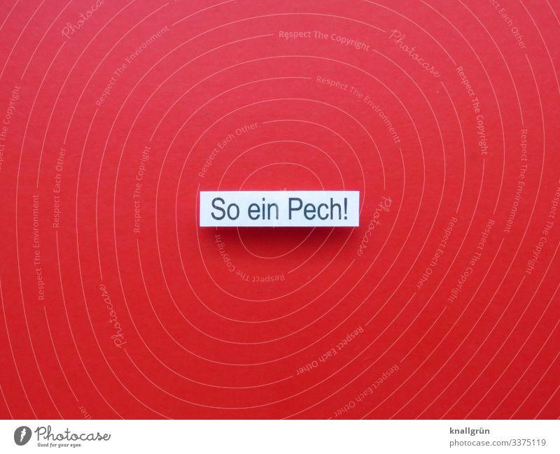 So ein Pech! Schriftzeichen Schilder & Markierungen Kommunizieren rot schwarz weiß Gefühle Stimmung Überraschung Traurigkeit Sorge Enttäuschung Verzweiflung