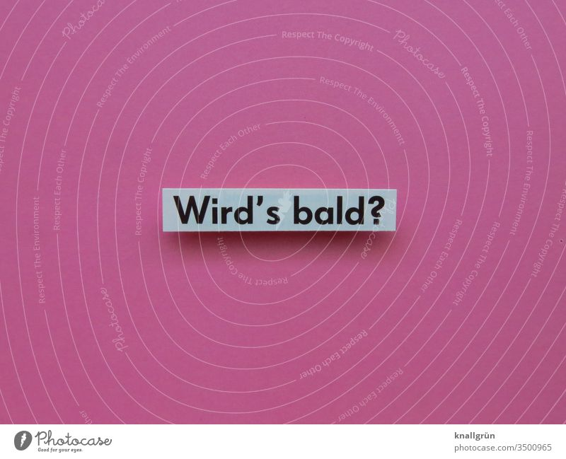 Wird's bald? Fragen Ungeduld Neugier Kommunizieren Schilder & Markierungen Buchstaben Wort Satz Fragezeichen Text Sprache Letter Typographie Kommunikation