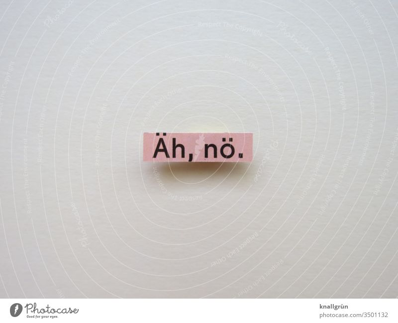 Äh, nö. nein Ablehnung Kommunizieren Gefühle zögern Buchstaben Wort Satz Text Lateinisches Alphabet Letter Kommunikation Sprache Typographie Schriftzeichen