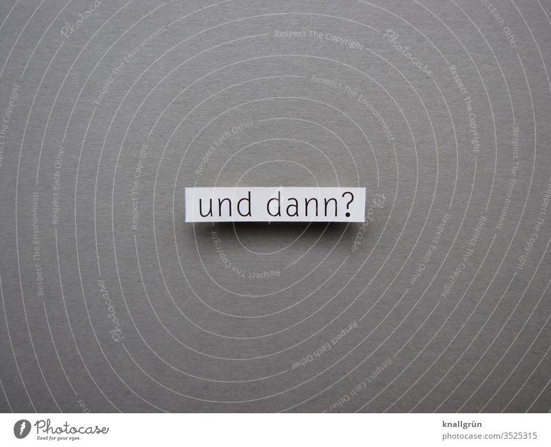 Und dann? Fragen ratlos Irritation Kommunizieren Kommunikation Gefühle Buchstaben Satz Wort Text Schriftzeichen Schilder & Markierungen Sprache Letter