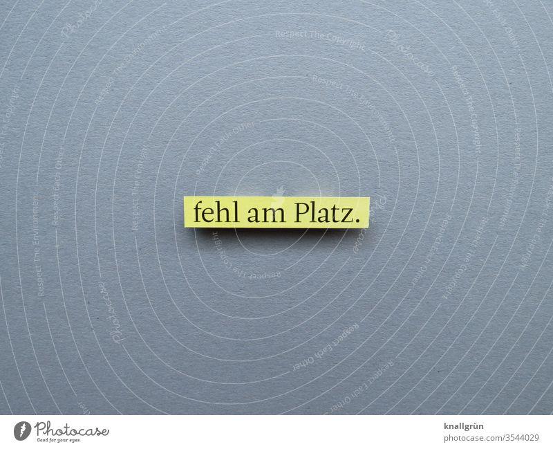 Fehl am Platz überflüssig falsch unpassend Gefühle Buchstaben Wort Satz Schriftzeichen Kommunikation Text Sprache Letter Typographie Mitteilung