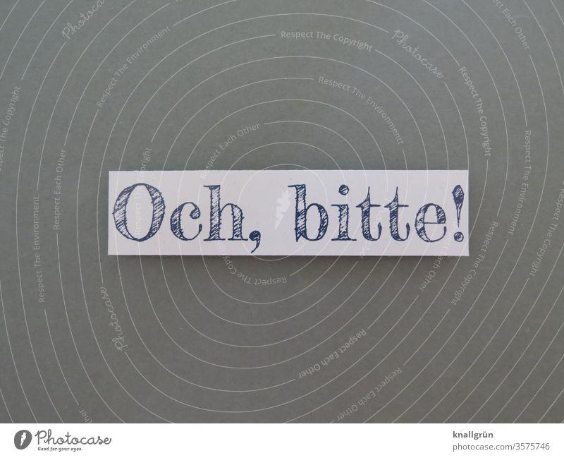 Och, bitte! Gefühle fordern Erwartung Wunsch bitten betteln Buchstaben Wort Satz Kommunikation Mitteilung Typographie Schriftzeichen Text Sprache Letter