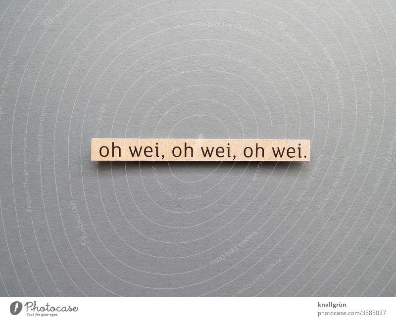 Oh wei, oh wei, oh wei. Gefühle Sorge Verzweiflung Stimmung Jammern Traurigkeit Enttäuschung Wehklage Buchstaben Wort Satz Text Typographie Schriftzeichen