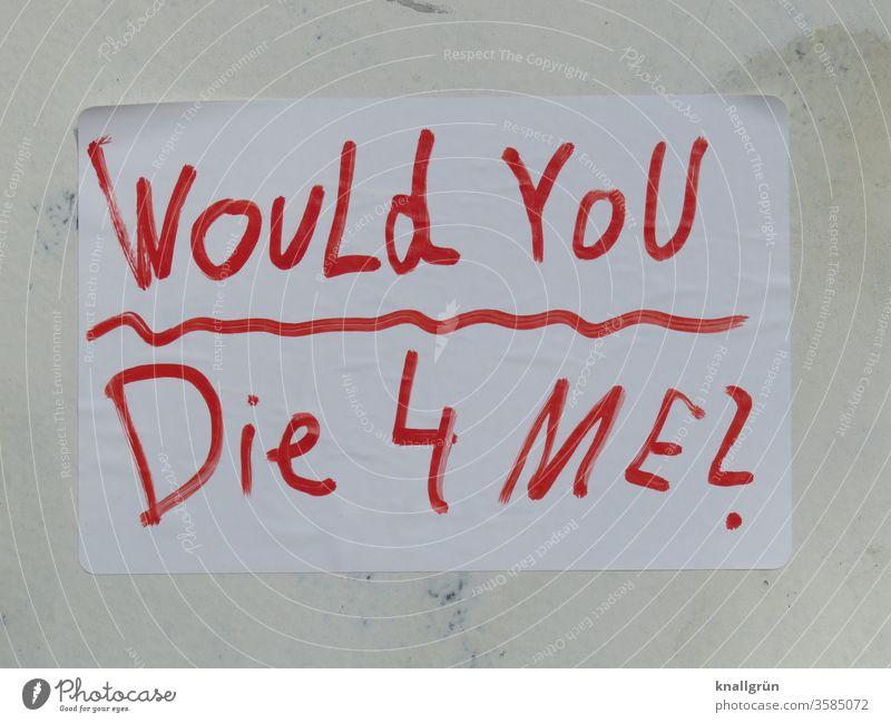 Would you die 4 me? Liebe Tod Gefühle Liebespaar Liebesbekundung Liebesbeziehung Partnerschaft Verliebtheit Buchstaben Wort Satz Romantik Schriftzeichen Letter