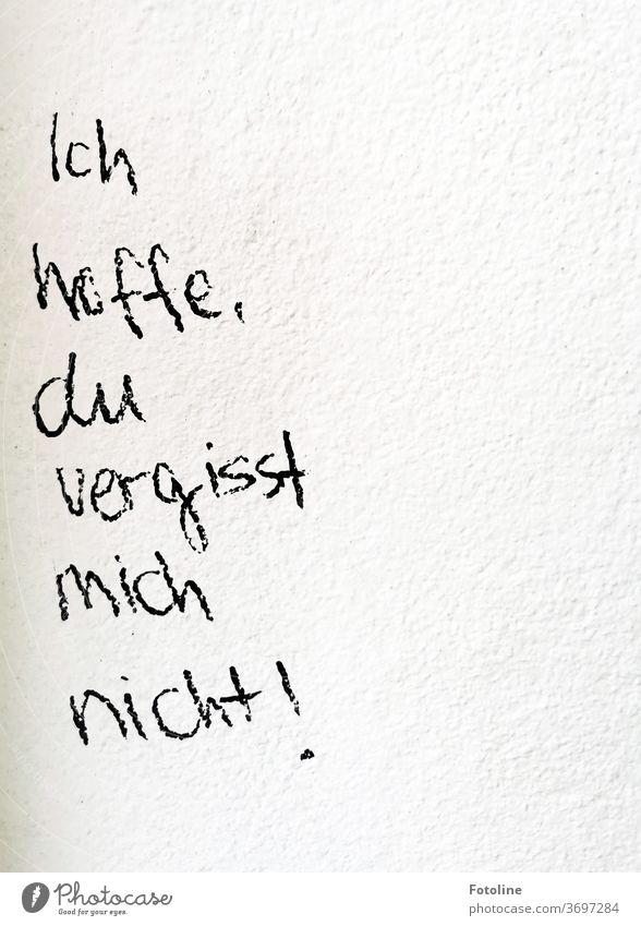 """Schriftzug an einer Wand """"Ich hoffe, du vergisst mich nicht!"""" Schriftzeichen schriftlich Botschaft Nachricht Text Buchstaben Wort Typographie Menschenleer"""