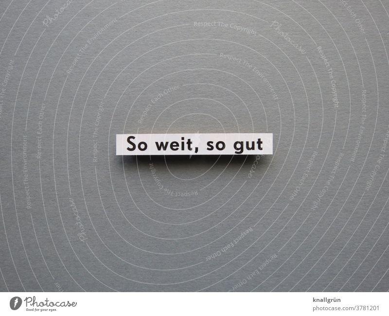 So weit, so gut Zufriedenheit Erwartung Anspruch Gefühle Meinung Toleranz Akzeptanz Buchstaben Wort Satz Schriftzeichen Letter Text Typographie Sprache