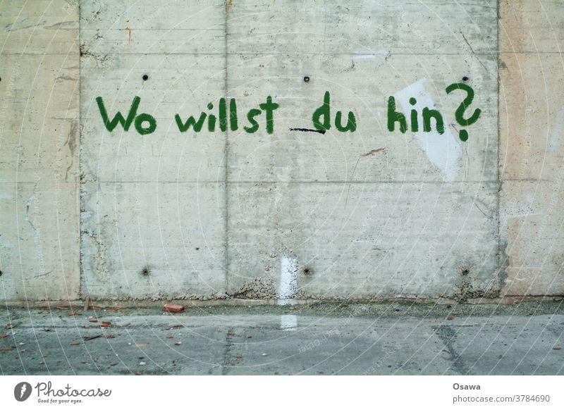 Wo willst du hin? Fragen Graffiti Beton Wand Mauer Text grau grün Außenaufnahme Menschenleer Schriftzeichen Farbfoto Fassade Tag Putz Handschrift Typographie