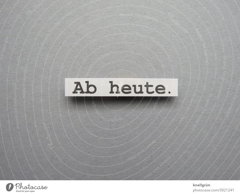 Ab heute. Vorsatz Termin & Datum Beginn planen Kalender Zeit Erwartung Vorhaben Plan zeitnah sofort Buchstaben Satz Wort Letter Typographie Text Schriftzeichen