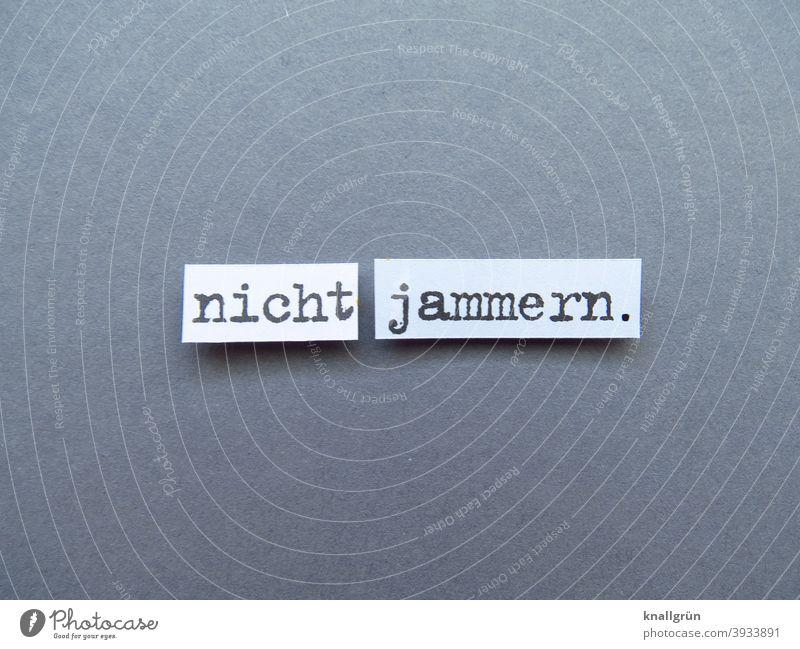 Nicht jammern. zusammenreißen stärke Selbstbeherrschung Jammern Erwartung Stimmung Buchstaben Wort Satz Letter Typographie Sprache Text Lateinisches Alphabet