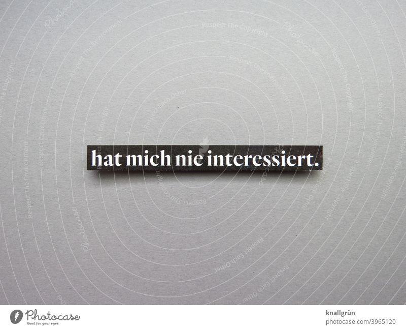 Hat mich nie interessiert. Desinteresse gelangweilt Gefühle Stimmung Ablehnung Buchstaben Wort Satz Letter Text Typographie Menschenleer Lateinisches Alphabet