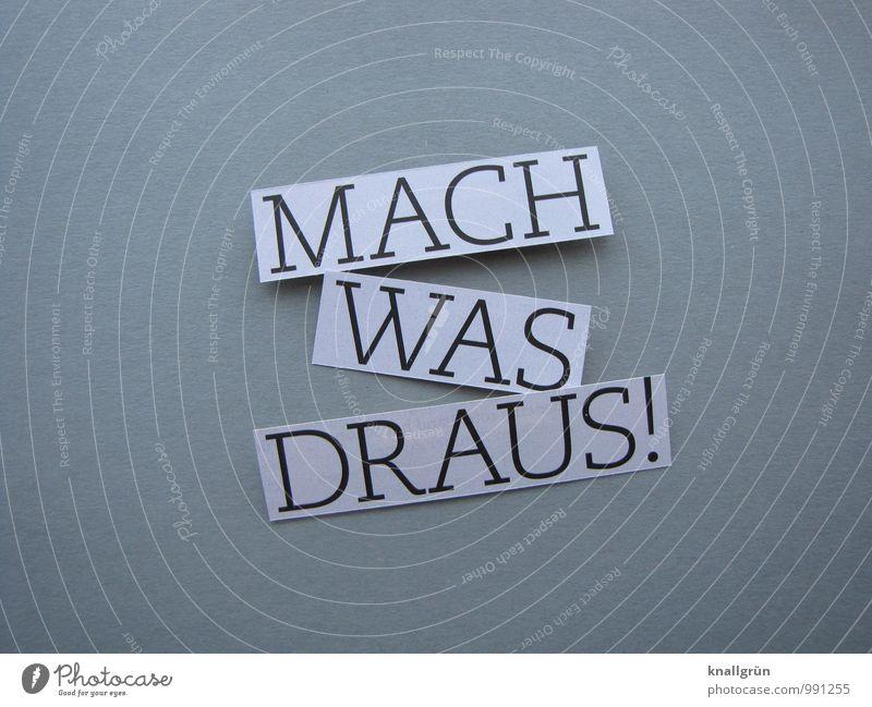 MACH WAS DRAUS! Zeichen Schriftzeichen Schilder & Markierungen Bewegung Kommunizieren machen eckig grau schwarz weiß Gefühle Begeisterung Optimismus Tatkraft